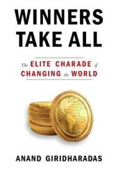 Winners Take All: The Elite Charade of Changing the World Book
