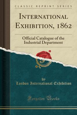 International Exhibition, 1862: Official Catalogue of the Industrial Department
