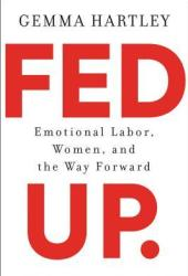 Fed Up: Emotional Labor, Women, and the Way Forward Book
