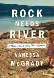 Rock Needs River: A Memoir About a Very Open Adoption Book by Vanessa McGrady