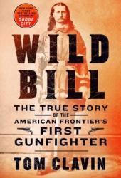 Wild Bill: The True Story of the American Frontier's First Gunfighter Book