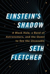 Einstein's Shadow: A Black Hole, a Band of Astronomers, and the Quest to See the Unseeable Book