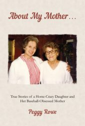 About My Mother... True Stories of a Horse-Crazy Daughter and Her Baseball-Obsessed Mother Book