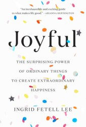 Joyful: The Surprising Power of Ordinary Things to Create Extraordinary Happiness Book