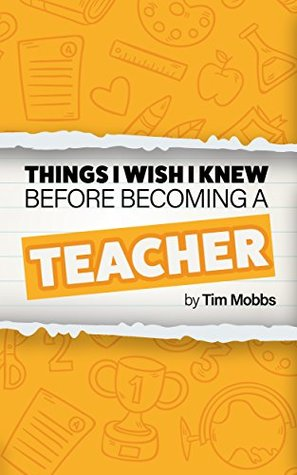 The Things I Wish I Knew Before Becoming A Teacher: The HONEST handbook for trainees, students, newly qualified teachers (NQTs) and recently qualified teachers (RQTs). (The Things I Wish I Knew... 1)