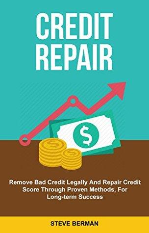 Credit Repair: Remove Bad Credit Legally And Repair Credit Scores Through Proven Methods, For Long Term Success