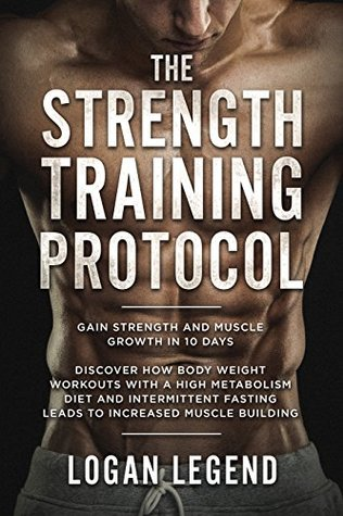 Strength Training: Protocol: Gain Strength and Muscle Growth in 10 Days - Discover How Body Weight Workouts With A High Metabolism Diet And Intermittent Fasting Leads To Increased Muscle Building