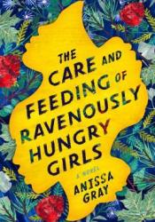 The Care and Feeding of Ravenously Hungry Girls Book by Anissa Gray