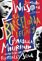The Barcelona Legacy: Guardiola, Mourinho and the Fight For Football's Soul Book