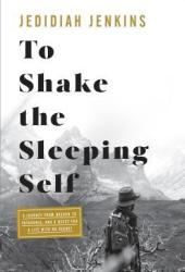To Shake the Sleeping Self: A Journey from Oregon to Patagonia, and a Quest for a Life with No Regret Book