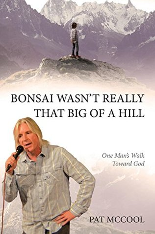 Bonsai Wasn't Really That Big of a Hill: One Man's Walk Toward God