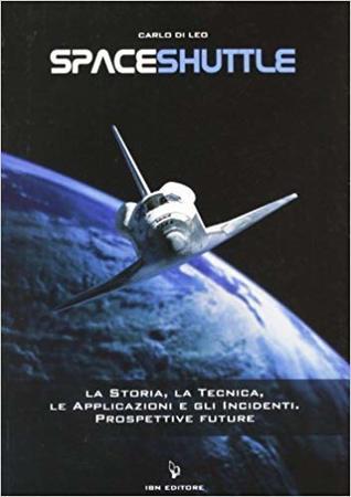 Spaceshuttle. La storia, la tecnica, le applicazioni e gli incidenti. Prospettive future