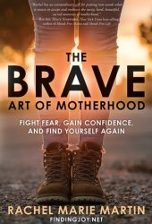 The Brave Art of Motherhood: Fight Fear, Gain Confidence, and Find Yourself Again Book