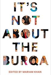 It's Not About the Burqa: Muslim Women on Faith, Feminism, Sexuality and Race Book