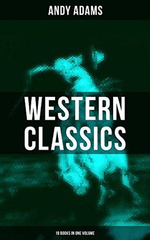 Western Classics - Andy Adams Edition (19 Books in One Volume): The Double Trail, Rangering, A Winter Round-Up, A College Vagabond, At Comanche Ford, The ... The Wells Brothers, Around The Spade Wagon…