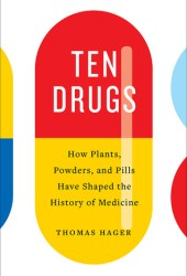 Ten Drugs: How Plants, Powders, and Pills Have Shaped the History of Medicine Book