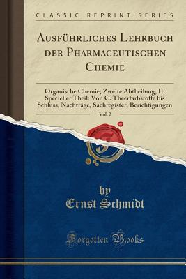 Ausf�hrliches Lehrbuch Der Pharmaceutischen Chemie, Vol. 2: Organische Chemie; Zweite Abtheilung; II. Specieller Theil: Von C. Theerfarbstoffe Bis Schluss, Nachtr�ge, Sachregister, Berichtigungen