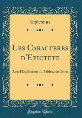 Les Caracteres d'Epictete: Avec l'Explication Du Tableau de Cebes