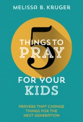 5 Things to Pray for Your Kids: Prayers that change things for the next generation Book