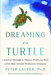 Dreaming in Turtle: A Journey Through the Passion, Profit, and Peril of Our Most Coveted Prehistoric Creatures Book