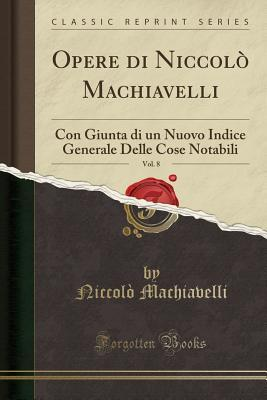 Opere Di Niccol� Machiavelli, Vol. 8: Con Giunta Di Un Nuovo Indice Generale Delle Cose Notabili