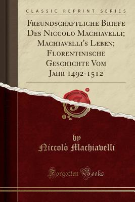 Freundschaftliche Briefe Des Niccolo Machiavelli; Machiavelli's Leben; Florentinische Geschichte Vom Jahr 1492-1512