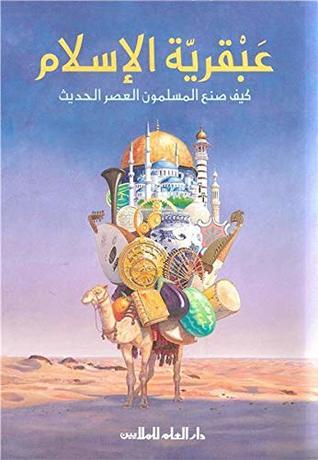 3abqariyate alislam, kayfa sana3a almouslimoun al3asr alhadith عبقرية الإسلام ؛ كيف صنع المسلمون العصر الحديث
