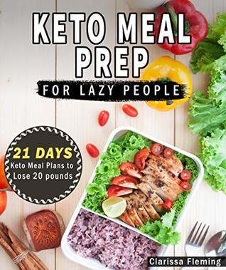 Keto Meal Prep For Lazy People: 21-Day Ketogenic Meal Plan to Lose 15 Pounds (40 Delicious Keto Made Easy Recipes Plus Tips And Tricks For Beginners All In One Cookbook! Start This Diet Today!)