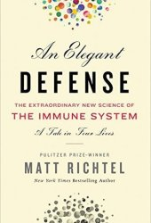 An Elegant Defense: The Extraordinary New Science of the Immune System: A Tale in Four Lives Book