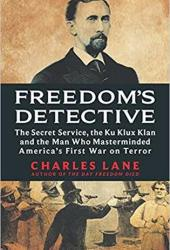 Freedom's Detective: The Secret Service, the Ku Klux Klan, and the Man Who Masterminded America's First War on Terror Book