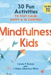 Mindfulness for Kids: 30 Fun Activities to Stay Calm, Happy, and in Control Book