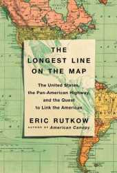 The Longest Line on the Map: The United States, the Pan-American Highway, and the Quest to Link the Americas Book