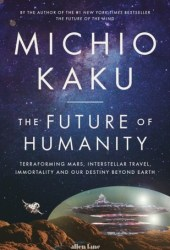 The Future of Humanity: Terraforming Mars, Interstellar Travel, Immortality, and Our Destiny Beyond Earth Book