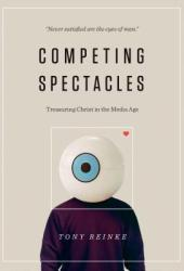 Competing Spectacles: Treasuring Christ in the Media Age Book
