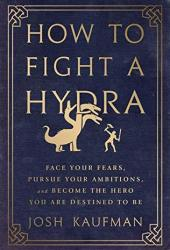 How to Fight a Hydra: Face Your Fears, Pursue Your Ambitions, and Become the Hero You Are Destined to Be Book