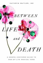 Between Life and Death: A Gospel-Centered Guide to End-Of-Life Medical Care Book