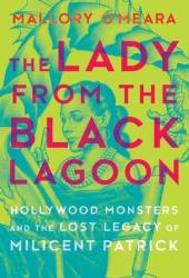 The Lady from the Black Lagoon: Hollywood Monsters and the Lost Legacy of Milicent Patrick Book