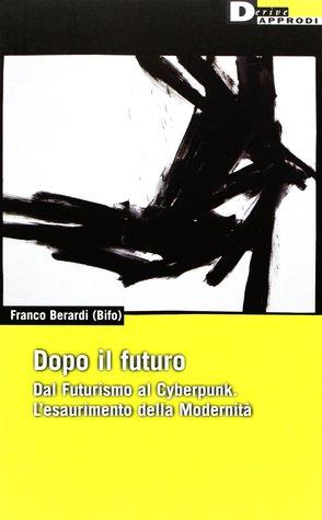 Dopo il futuro. Dal Futurismo al Cyberpunk. L'esaurimento della Modernità