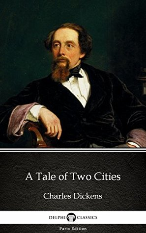 A Tale of Two Cities by Charles Dickens - Delphi Classics (Illustrated) (Delphi Parts Edition (Charles Dickens) Book 13)
