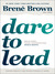 Dare to Lead: Brave Work. Tough Conversations. Whole Hearts.