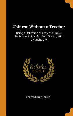 Chinese Without a Teacher: Being a Collection of Easy and Useful Sentences in the Mandarin Dialect, with a Vocabulary