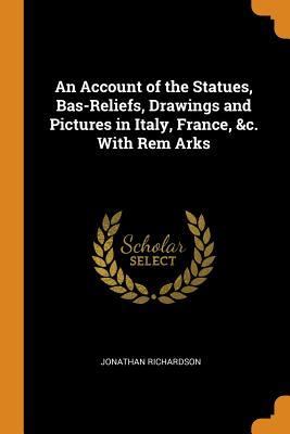 An Account of the Statues, Bas-Reliefs, Drawings and Pictures in Italy, France, &c. with Rem Arks