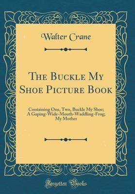 The Buckle My Shoe Picture Book: Containing One, Two, Buckle My Shoe; A Gaping-Wide-Mouth-Waddling-Frog; My Mother
