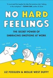 No Hard Feelings: The Secret Power of Embracing Emotions at Work Book