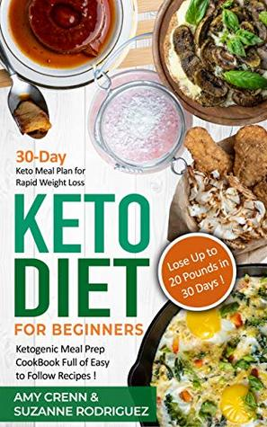 Keto Diet for Beginners: 30-Day Keto Meal Plan for Rapid Weight Loss. Ketogenic Meal Prep Cookbook Full of Easy to Follow Recipes! Lose up to 20 Pounds in 30 Days!