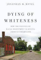 Dying of Whiteness: How the Politics of Racial Resentment Is Killing America's Heartland Book
