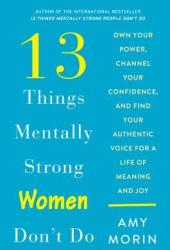 13 Things Mentally Strong Women Don't Do: Own Your Power, Channel Your Confidence, and Find Your Authentic Voice for a Life of Meaning and Joy Book