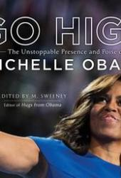 Go High: The Unstoppable Presence and Poise of Michelle Obama Book