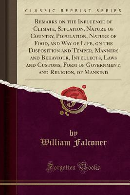 Remarks on the Influence of Climate, Situation, Nature of Country, Population, Nature of Food, and Way of Life, on the Disposition and Temper, Manners and Behaviour, Intellects, Laws and Customs, Form of Government, and Religion, of Mankind