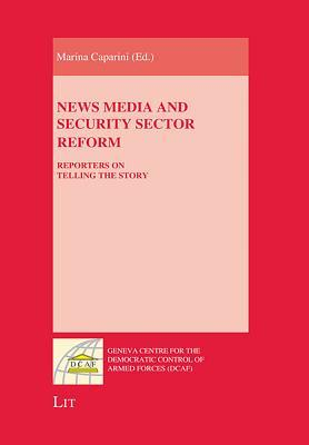 News Media and Security Sector Reform: Reporters on Telling the Story